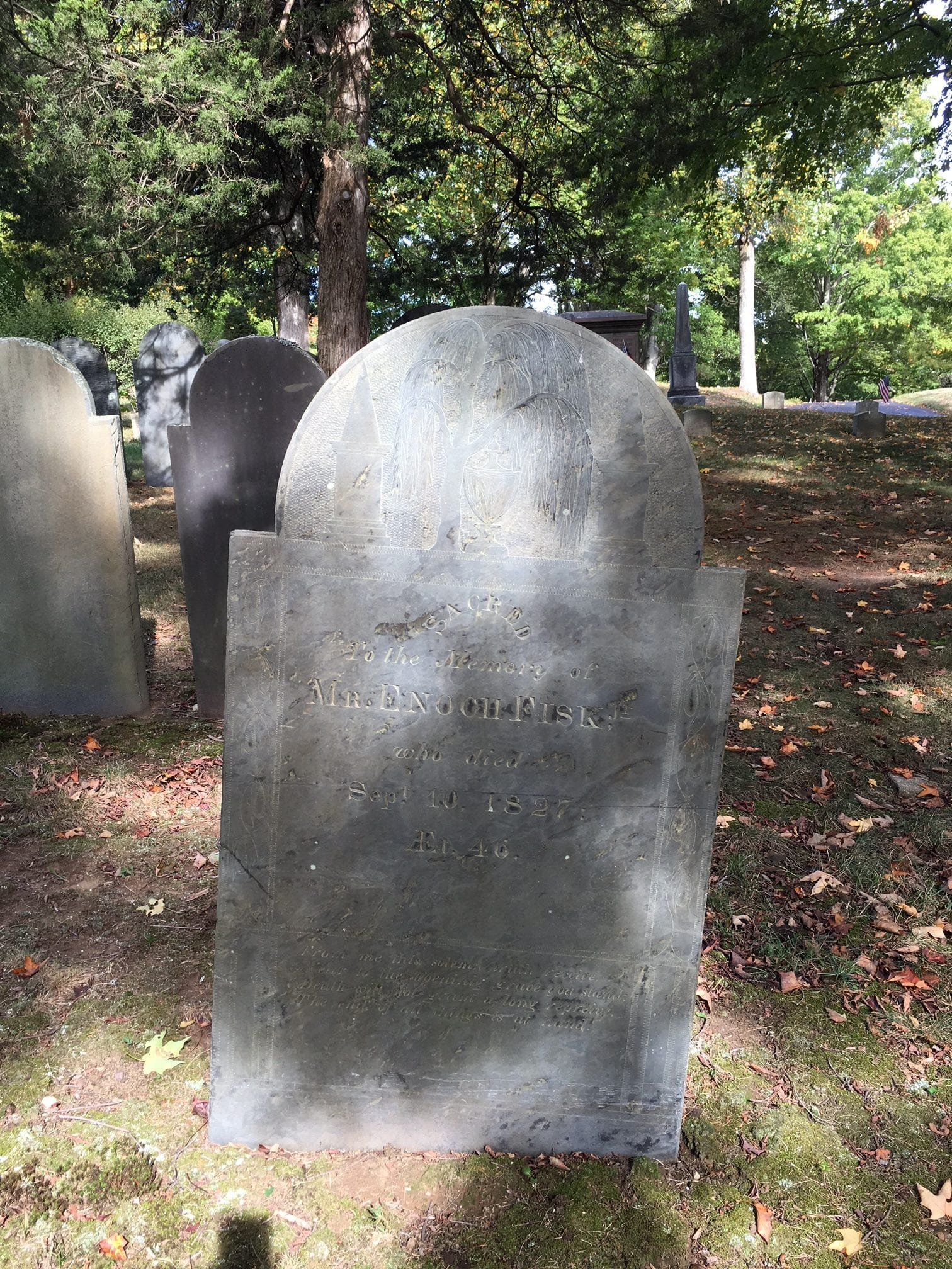 Mr. Enoch Fisk, Jr.: From me this solemn truth receive Near to the opening grave you stand; Death will not grant a long reprieve, The end of all things is at hand.